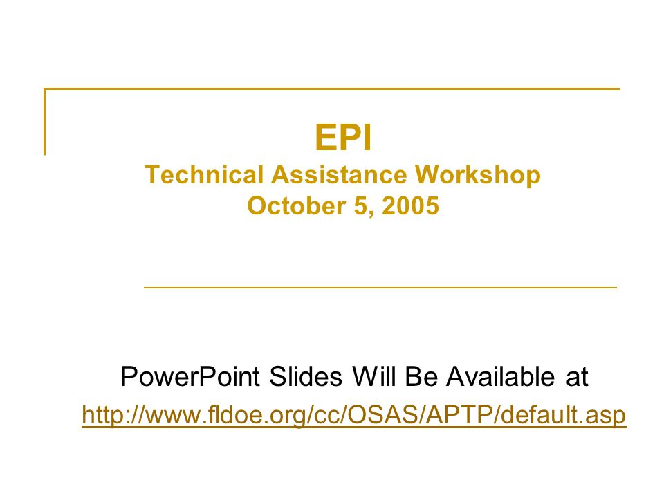EPI Technical Assistance Workshop October 5, 2005 PowerPoint Slides Will Be Available at http://www.fldoe.org/cc/OSAS/APTP/default.asp