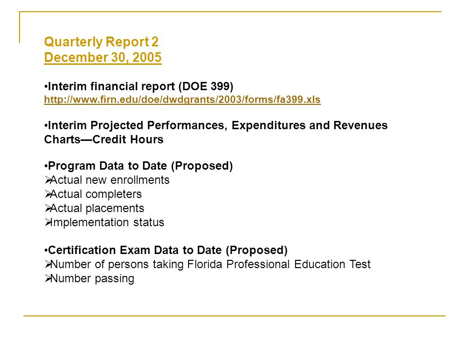 Quarterly Report 2 December 30, 2005 Interim financial report (DOE 399) http://www.firn.edu/doe/dwdgrants/2003/forms/fa399.xls Interim Projected Performances, Expenditures and Revenues Charts—Credit Hours Program Data to Date (Proposed)  Actual new enrollments  Actual completers  Actual placements  Implementation status Certification Exam Data to Date (Proposed)  Number of persons taking Florida Professional Education Test  Number passing