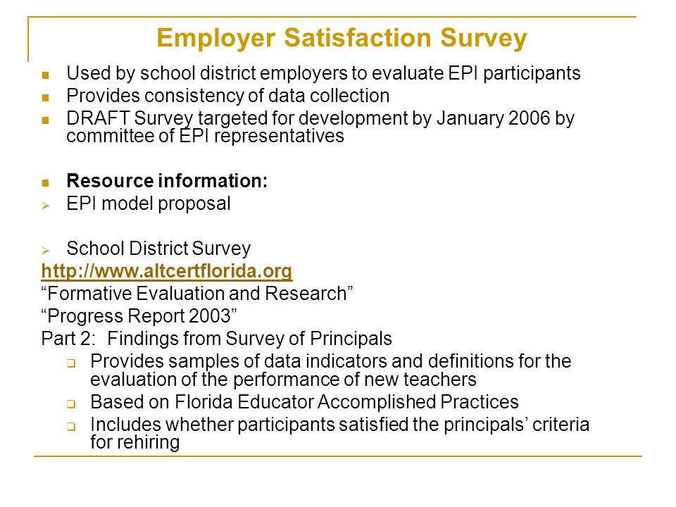 Employer Satisfaction Survey Used by school district employers to evaluate EPI participants Provides consistency of data collection DRAFT Survey targeted for development by January 2006 by committee of EPI representatives Resource information:  EPI model proposal  School District Survey http://www.altcertflorida.org Formative Evaluation and Research Progress Report 2003 Part 2: Findings from Survey of Principals  Provides samples of data indicators and definitions for the evaluation of the performance of new teachers  Based on Florida Educator Accomplished Practices  Includes whether participants satisfied the principals' criteria for rehiring