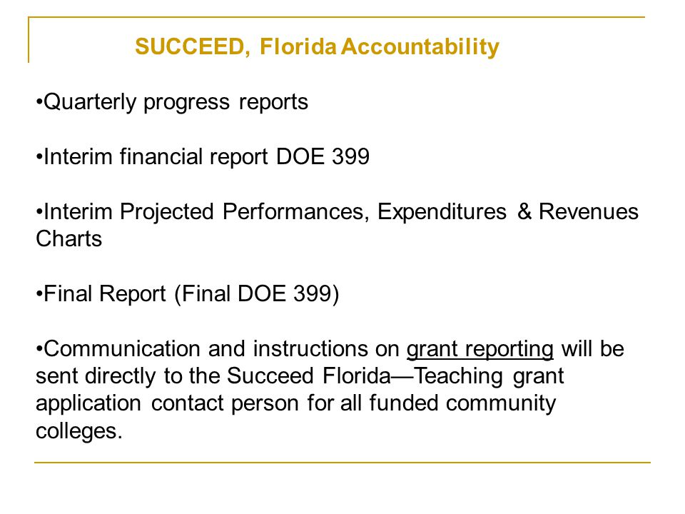 SUCCEED Florida – Teaching Grants Required Reports SUCCEED Florida grant reports are separate from any other institutional reporting requirements (and are in addition to and separate from EPI reporting.) Information and instructions on grant reporting will be communicated to the contact person listed on the SUCCEED Florida grant application.