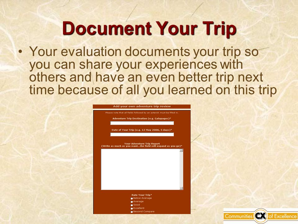 Document Your Trip Your evaluation documents your trip so you can share your experiences with others and have an even better trip next time because of all you learned on this trip