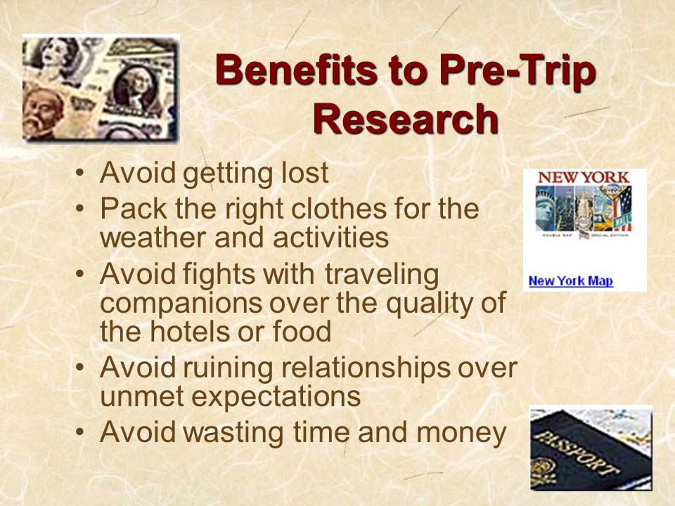 Benefits to Pre-Trip Research Avoid getting lost Pack the right clothes for the weather and activities Avoid fights with traveling companions over the quality of the hotels or food Avoid ruining relationships over unmet expectations Avoid wasting time and money