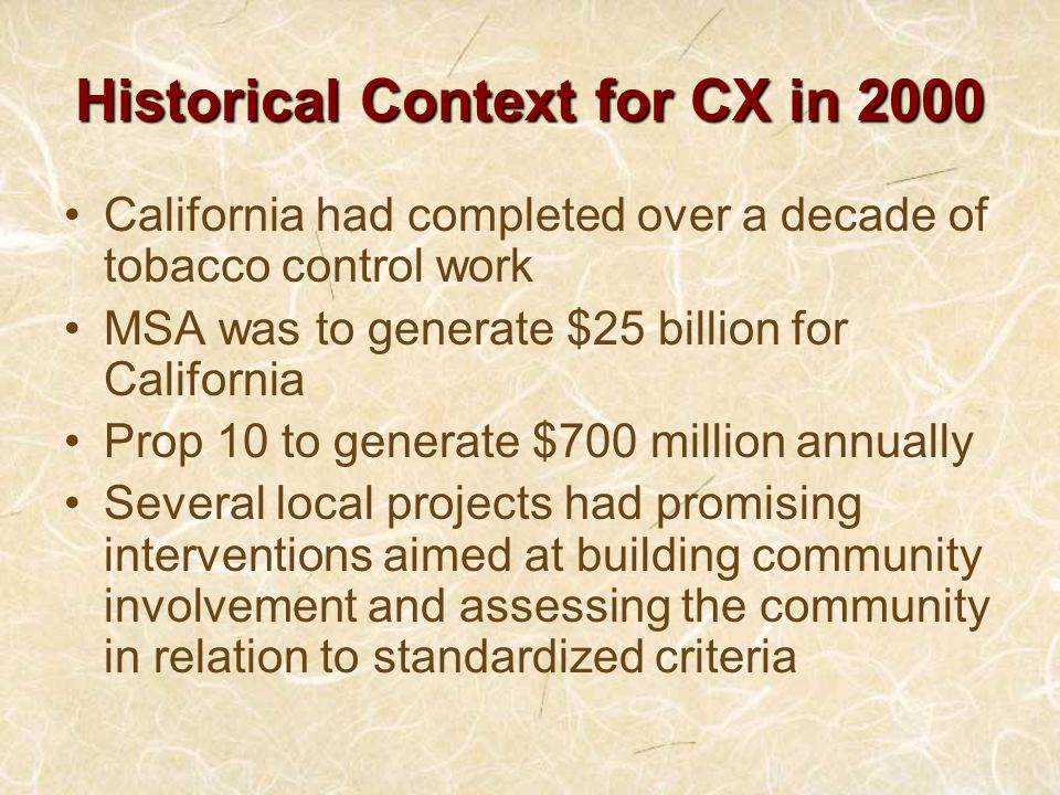 Historical Context for CX in 2000 California had completed over a decade of tobacco control work MSA was to generate $25 billion for California Prop 10 to generate $700 million annually Several local projects had promising interventions aimed at building community involvement and assessing the community in relation to standardized criteria