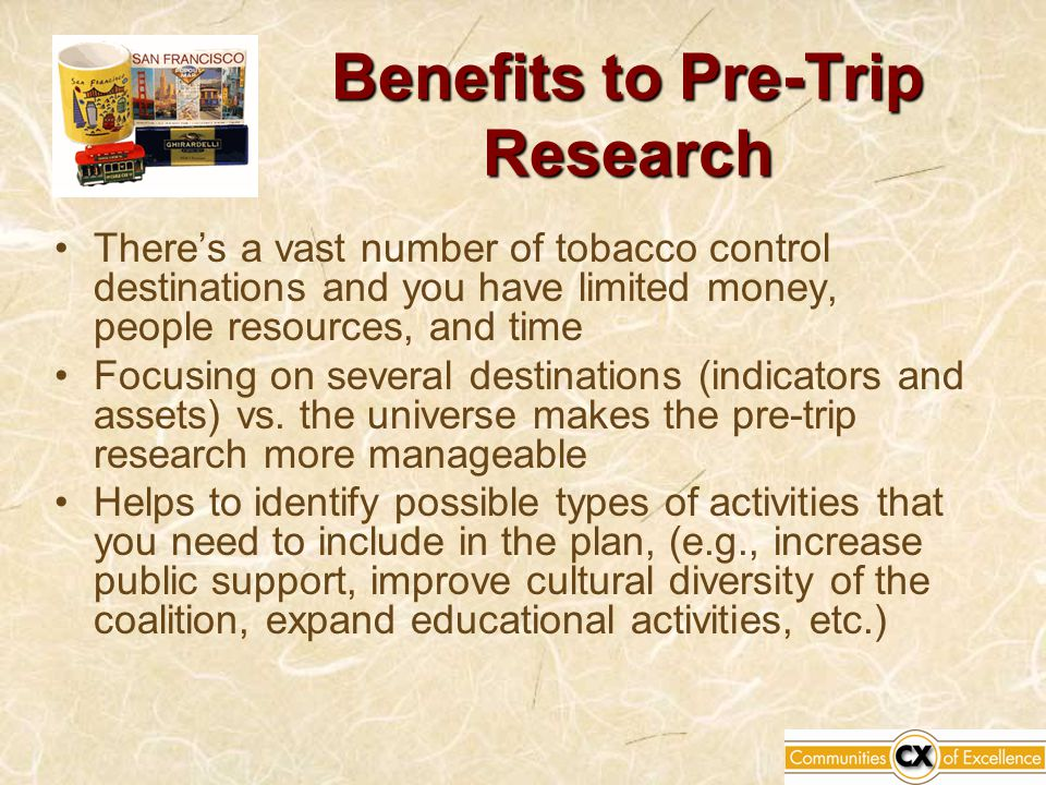 Benefits to Pre-Trip Research There's a vast number of tobacco control destinations and you have limited money, people resources, and time Focusing on several destinations (indicators and assets) vs.