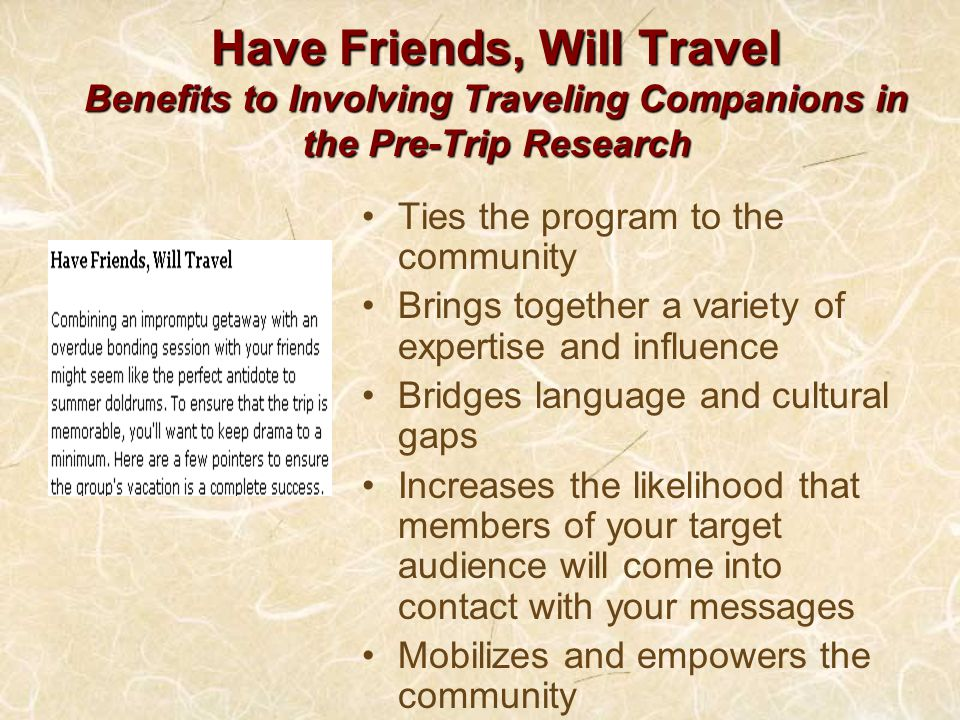 Have Friends, Will Travel Benefits to Involving Traveling Companions in the Pre-Trip Research Ties the program to the community Brings together a variety of expertise and influence Bridges language and cultural gaps Increases the likelihood that members of your target audience will come into contact with your messages Mobilizes and empowers the community