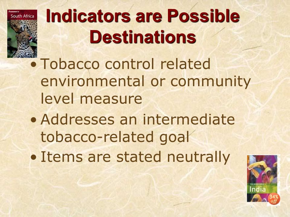 Indicators are Possible Destinations Tobacco control related environmental or community level measure Addresses an intermediate tobacco-related goal Items are stated neutrally
