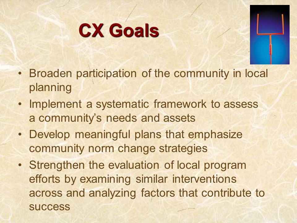 CX Goals Broaden participation of the community in local planning Implement a systematic framework to assess a community's needs and assets Develop meaningful plans that emphasize community norm change strategies Strengthen the evaluation of local program efforts by examining similar interventions across and analyzing factors that contribute to success
