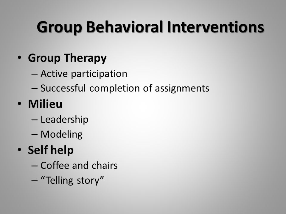 Group Behavioral Interventions Group Therapy – Active participation – Successful completion of assignments Milieu – Leadership – Modeling Self help – Coffee and chairs – Telling story