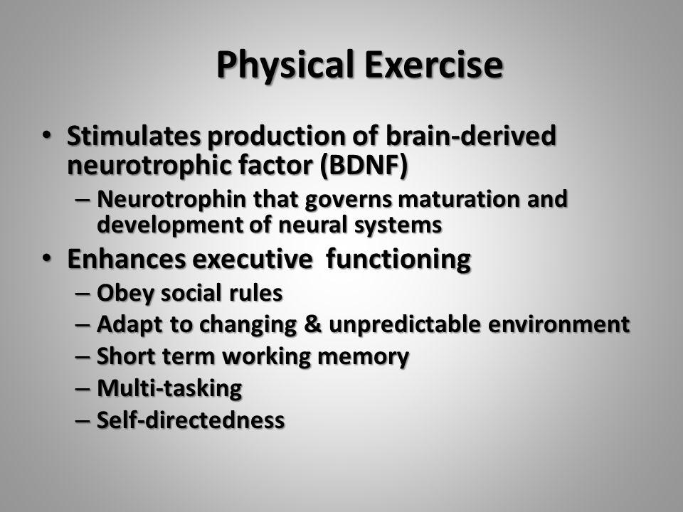 Physical Exercise Stimulates production of brain-derived neurotrophic factor (BDNF) Stimulates production of brain-derived neurotrophic factor (BDNF) – Neurotrophin that governs maturation and development of neural systems Enhances executive functioning Enhances executive functioning – Obey social rules – Adapt to changing & unpredictable environment – Short term working memory – Multi-tasking – Self-directedness