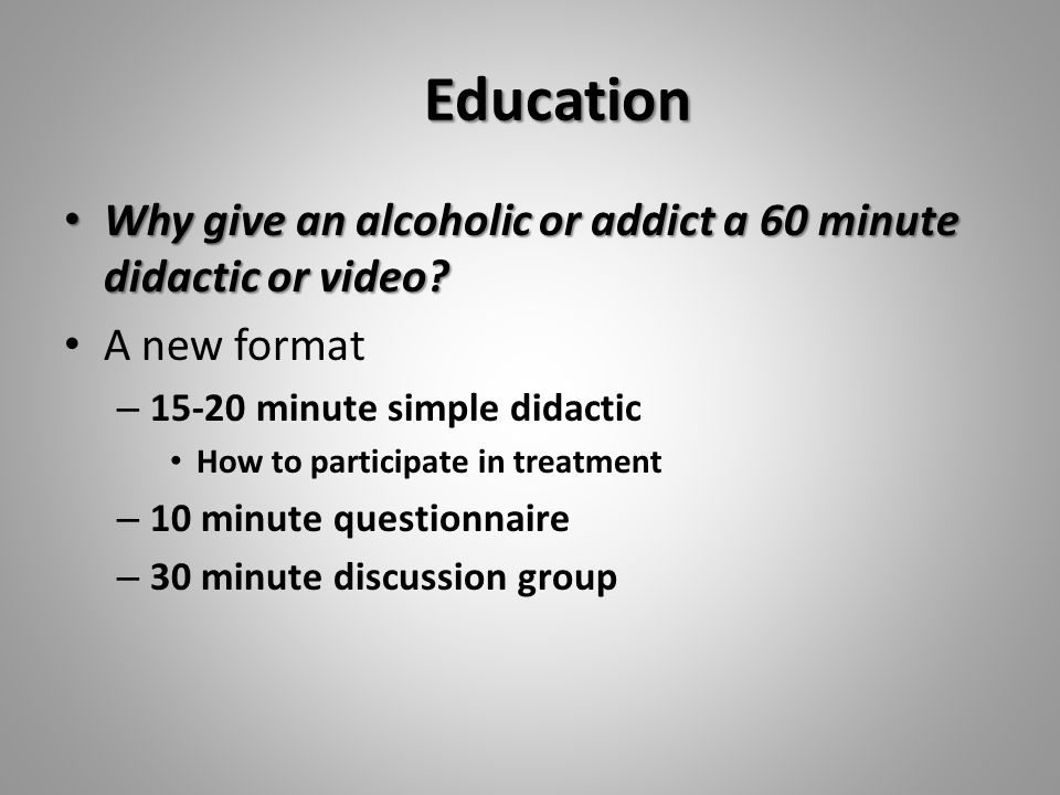 Education Why give an alcoholic or addict a 60 minute didactic or video.