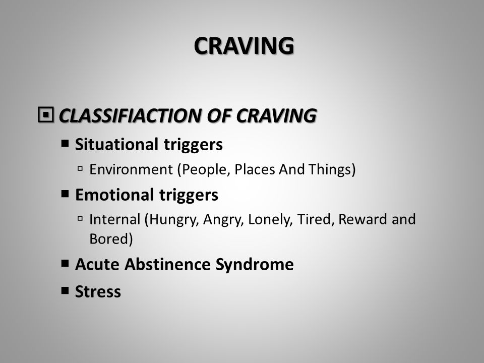 CRAVING  CLASSIFIACTION OF CRAVING  Situational triggers  Environment (People, Places And Things)  Emotional triggers  Internal (Hungry, Angry, Lonely, Tired, Reward and Bored)  Acute Abstinence Syndrome  Stress