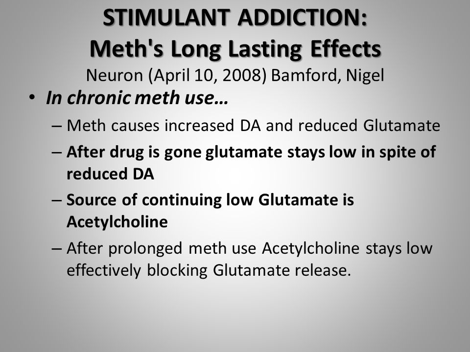 STIMULANT ADDICTION: Meth s Long Lasting Effects STIMULANT ADDICTION: Meth s Long Lasting Effects Neuron (April 10, 2008) Bamford, Nigel In chronic meth use… – Meth causes increased DA and reduced Glutamate – After drug is gone glutamate stays low in spite of reduced DA – Source of continuing low Glutamate is Acetylcholine – After prolonged meth use Acetylcholine stays low effectively blocking Glutamate release.