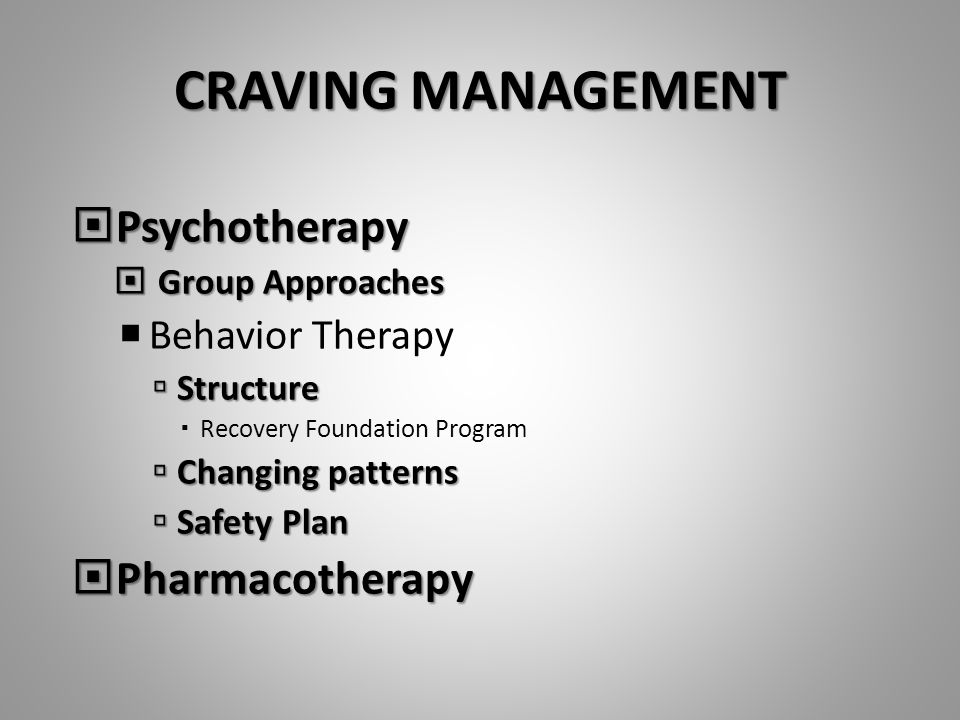 CRAVING MANAGEMENT  Psychotherapy  Group Approaches  Behavior Therapy  Structure  Recovery Foundation Program  Changing patterns  Safety Plan  Pharmacotherapy