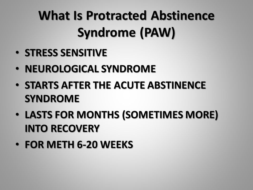 What Is Protracted Abstinence Syndrome (PAW) STRESS SENSITIVE STRESS SENSITIVE NEUROLOGICAL SYNDROME NEUROLOGICAL SYNDROME STARTS AFTER THE ACUTE ABSTINENCE SYNDROME STARTS AFTER THE ACUTE ABSTINENCE SYNDROME LASTS FOR MONTHS (SOMETIMES MORE) INTO RECOVERY LASTS FOR MONTHS (SOMETIMES MORE) INTO RECOVERY FOR METH 6-20 WEEKS FOR METH 6-20 WEEKS