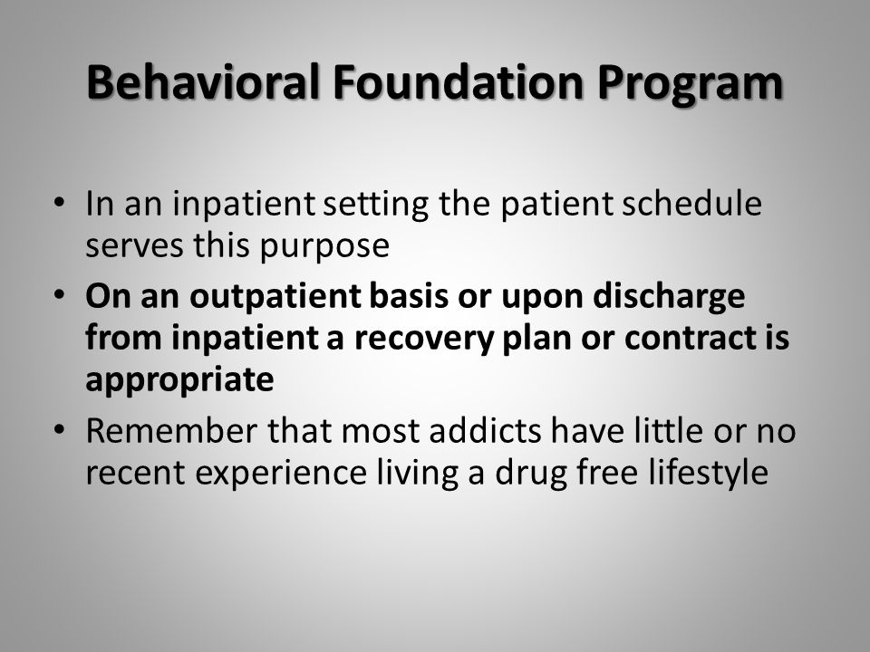 Behavioral Foundation Program In an inpatient setting the patient schedule serves this purpose On an outpatient basis or upon discharge from inpatient a recovery plan or contract is appropriate Remember that most addicts have little or no recent experience living a drug free lifestyle