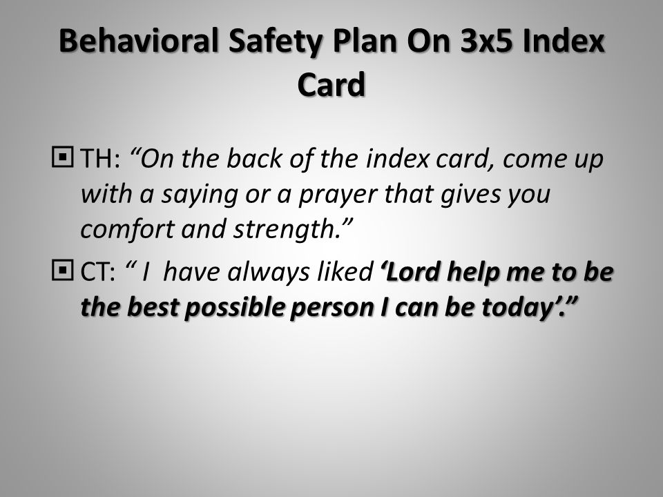 Behavioral Safety Plan On 3x5 Index Card  TH: On the back of the index card, come up with a saying or a prayer that gives you comfort and strength. 'Lord help me to be the best possible person I can be today'.  CT: I have always liked 'Lord help me to be the best possible person I can be today'.