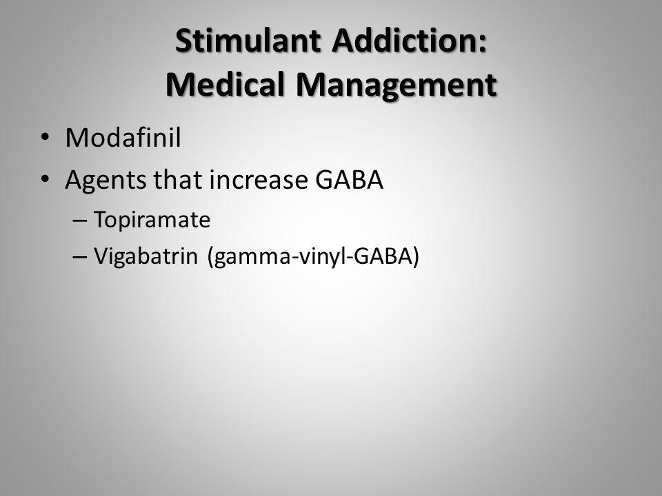 Stimulant Addiction: Medical Management Modafinil Agents that increase GABA – Topiramate – Vigabatrin (gamma-vinyl-GABA)