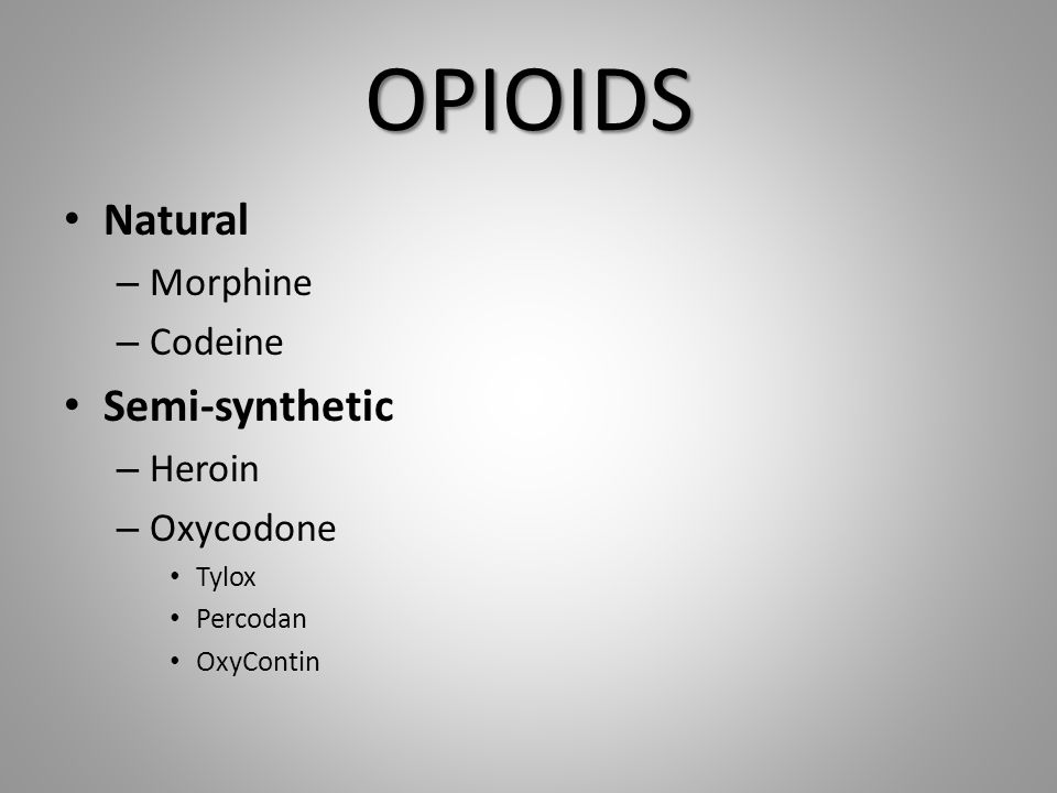 OPIOIDS Natural – Morphine – Codeine Semi-synthetic – Heroin – Oxycodone Tylox Percodan OxyContin