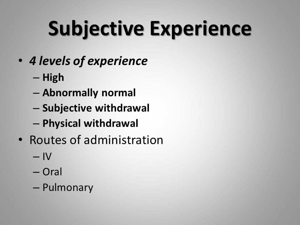 Subjective Experience 4 levels of experience – High – Abnormally normal – Subjective withdrawal – Physical withdrawal Routes of administration – IV – Oral – Pulmonary