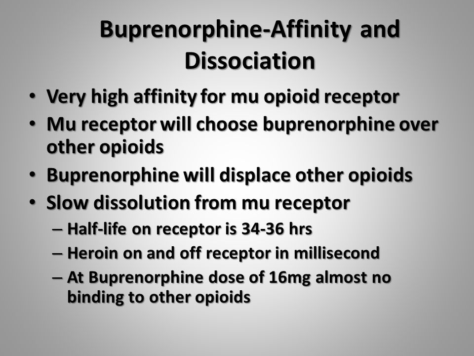 Buprenorphine-Affinity and Dissociation Very high affinity for mu opioid receptor Very high affinity for mu opioid receptor Mu receptor will choose buprenorphine over other opioids Mu receptor will choose buprenorphine over other opioids Buprenorphine will displace other opioids Buprenorphine will displace other opioids Slow dissolution from mu receptor Slow dissolution from mu receptor – Half-life on receptor is 34-36 hrs – Heroin on and off receptor in millisecond – At Buprenorphine dose of 16mg almost no binding to other opioids