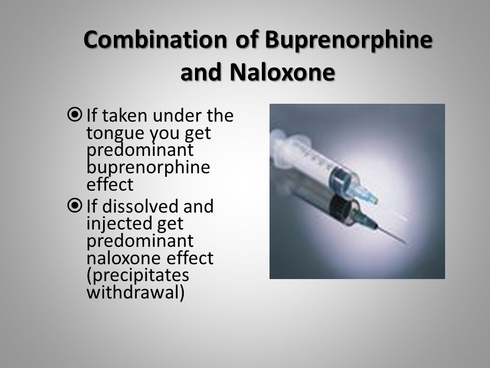 Combination of Buprenorphine and Naloxone  If taken under the tongue you get predominant buprenorphine effect  If dissolved and injected get predominant naloxone effect (precipitates withdrawal)