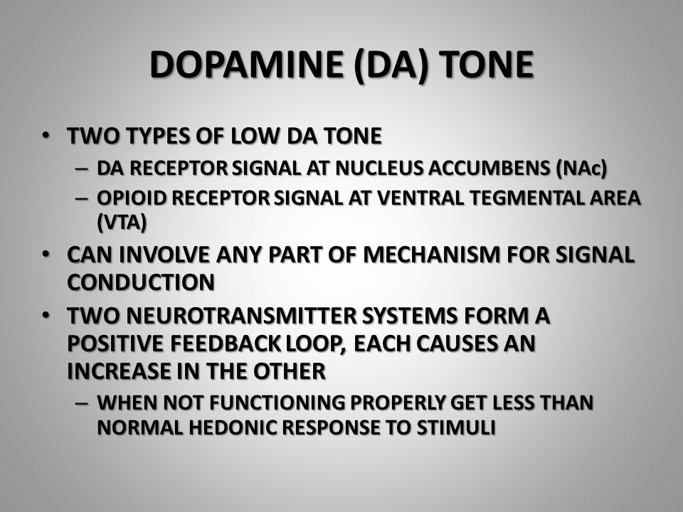 DOPAMINE (DA) TONE TWO TYPES OF LOW DA TONE TWO TYPES OF LOW DA TONE – DA RECEPTOR SIGNAL AT NUCLEUS ACCUMBENS (NAc) – OPIOID RECEPTOR SIGNAL AT VENTRAL TEGMENTAL AREA (VTA) CAN INVOLVE ANY PART OF MECHANISM FOR SIGNAL CONDUCTION CAN INVOLVE ANY PART OF MECHANISM FOR SIGNAL CONDUCTION TWO NEUROTRANSMITTER SYSTEMS FORM A POSITIVE FEEDBACK LOOP, EACH CAUSES AN INCREASE IN THE OTHER TWO NEUROTRANSMITTER SYSTEMS FORM A POSITIVE FEEDBACK LOOP, EACH CAUSES AN INCREASE IN THE OTHER – WHEN NOT FUNCTIONING PROPERLY GET LESS THAN NORMAL HEDONIC RESPONSE TO STIMULI