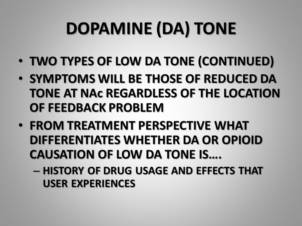 DOPAMINE (DA) TONE TWO TYPES OF LOW DA TONE (CONTINUED) TWO TYPES OF LOW DA TONE (CONTINUED) SYMPTOMS WILL BE THOSE OF REDUCED DA TONE AT NAc REGARDLESS OF THE LOCATION OF FEEDBACK PROBLEM SYMPTOMS WILL BE THOSE OF REDUCED DA TONE AT NAc REGARDLESS OF THE LOCATION OF FEEDBACK PROBLEM FROM TREATMENT PERSPECTIVE WHAT DIFFERENTIATES WHETHER DA OR OPIOID CAUSATION OF LOW DA TONE IS….