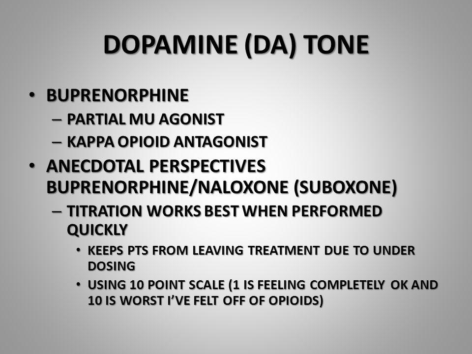 DOPAMINE (DA) TONE BUPRENORPHINE BUPRENORPHINE – PARTIAL MU AGONIST – KAPPA OPIOID ANTAGONIST ANECDOTAL PERSPECTIVES BUPRENORPHINE/NALOXONE (SUBOXONE)