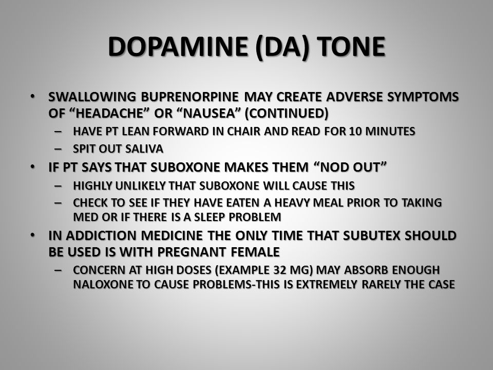 DOPAMINE (DA) TONE SWALLOWING BUPRENORPINE MAY CREATE ADVERSE SYMPTOMS OF HEADACHE OR NAUSEA (CONTINUED) SWALLOWING BUPRENORPINE MAY CREATE ADVERSE SYMPTOMS OF HEADACHE OR NAUSEA (CONTINUED) – HAVE PT LEAN FORWARD IN CHAIR AND READ FOR 10 MINUTES – SPIT OUT SALIVA IF PT SAYS THAT SUBOXONE MAKES THEM NOD OUT IF PT SAYS THAT SUBOXONE MAKES THEM NOD OUT – HIGHLY UNLIKELY THAT SUBOXONE WILL CAUSE THIS – CHECK TO SEE IF THEY HAVE EATEN A HEAVY MEAL PRIOR TO TAKING MED OR IF THERE IS A SLEEP PROBLEM IN ADDICTION MEDICINE THE ONLY TIME THAT SUBUTEX SHOULD BE USED IS WITH PREGNANT FEMALE IN ADDICTION MEDICINE THE ONLY TIME THAT SUBUTEX SHOULD BE USED IS WITH PREGNANT FEMALE – CONCERN AT HIGH DOSES (EXAMPLE 32 MG) MAY ABSORB ENOUGH NALOXONE TO CAUSE PROBLEMS-THIS IS EXTREMELY RARELY THE CASE