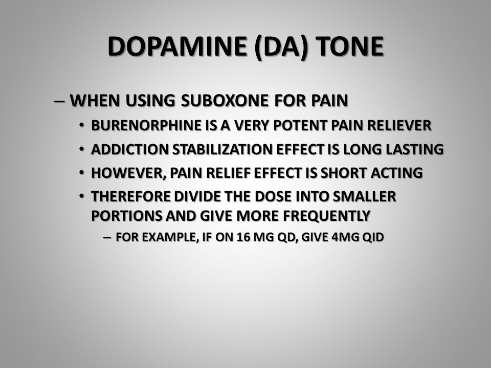 DOPAMINE (DA) TONE – WHEN USING SUBOXONE FOR PAIN BURENORPHINE IS A VERY POTENT PAIN RELIEVER BURENORPHINE IS A VERY POTENT PAIN RELIEVER ADDICTION STABILIZATION EFFECT IS LONG LASTING ADDICTION STABILIZATION EFFECT IS LONG LASTING HOWEVER, PAIN RELIEF EFFECT IS SHORT ACTING HOWEVER, PAIN RELIEF EFFECT IS SHORT ACTING THEREFORE DIVIDE THE DOSE INTO SMALLER PORTIONS AND GIVE MORE FREQUENTLY THEREFORE DIVIDE THE DOSE INTO SMALLER PORTIONS AND GIVE MORE FREQUENTLY – FOR EXAMPLE, IF ON 16 MG QD, GIVE 4MG QID