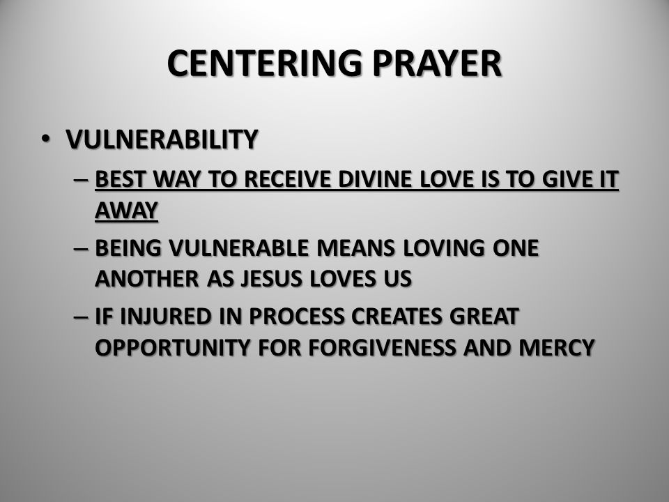 CENTERING PRAYER VULNERABILITY VULNERABILITY – BEST WAY TO RECEIVE DIVINE LOVE IS TO GIVE IT AWAY – BEING VULNERABLE MEANS LOVING ONE ANOTHER AS JESUS