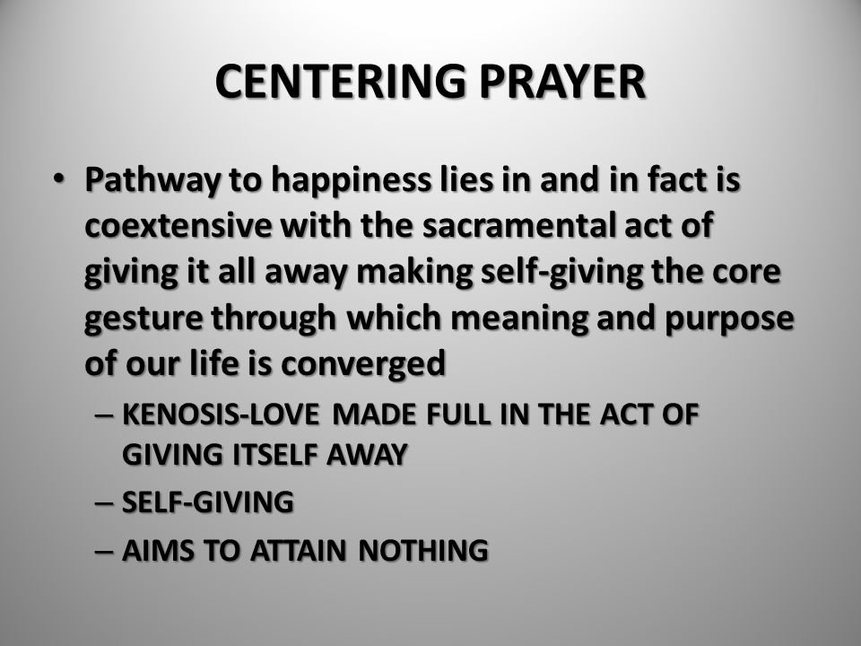 CENTERING PRAYER Pathway to happiness lies in and in fact is coextensive with the sacramental act of giving it all away making self-giving the core ge
