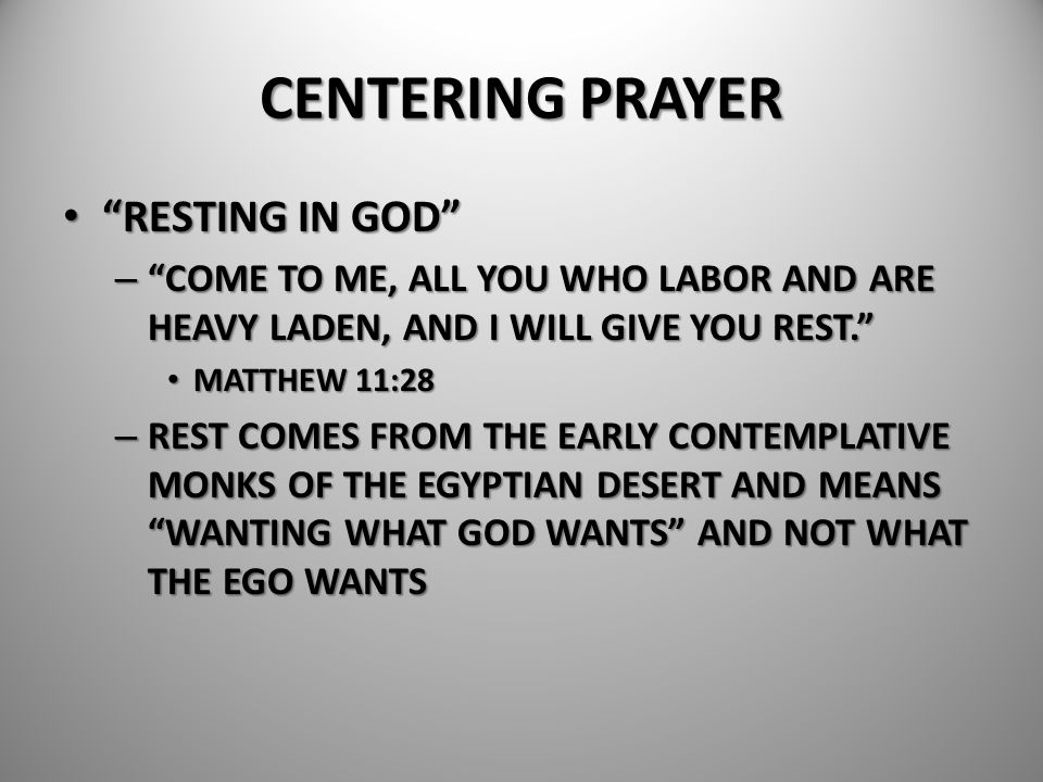 """CENTERING PRAYER """"RESTING IN GOD"""" """"RESTING IN GOD"""" – """"COME TO ME, ALL YOU WHO LABOR AND ARE HEAVY LADEN, AND I WILL GIVE YOU REST."""" MATTHEW 11:28 MATT"""