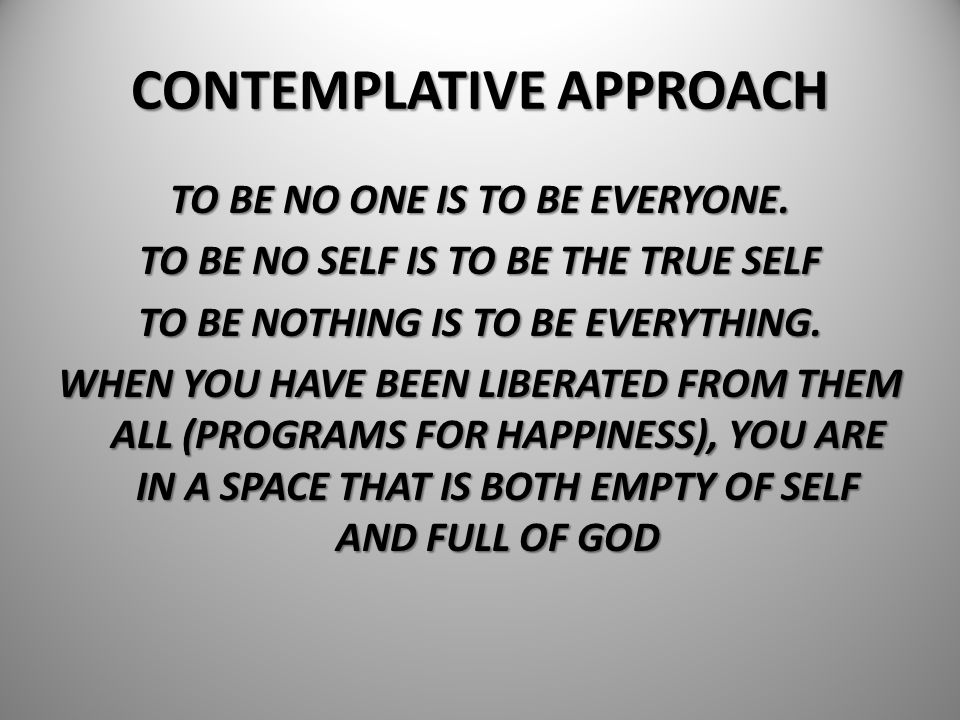 CONTEMPLATIVE APPROACH TO BE NO ONE IS TO BE EVERYONE. TO BE NO SELF IS TO BE THE TRUE SELF TO BE NOTHING IS TO BE EVERYTHING. WHEN YOU HAVE BEEN LIBE