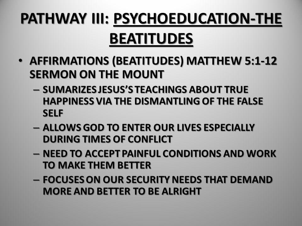 PATHWAY III: PSYCHOEDUCATION-THE BEATITUDES AFFIRMATIONS (BEATITUDES) MATTHEW 5:1-12 SERMON ON THE MOUNT AFFIRMATIONS (BEATITUDES) MATTHEW 5:1-12 SERM