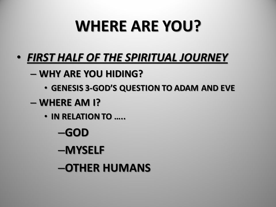 WHERE ARE YOU? FIRST HALF OF THE SPIRITUAL JOURNEY FIRST HALF OF THE SPIRITUAL JOURNEY – WHY ARE YOU HIDING? GENESIS 3-GOD'S QUESTION TO ADAM AND EVE