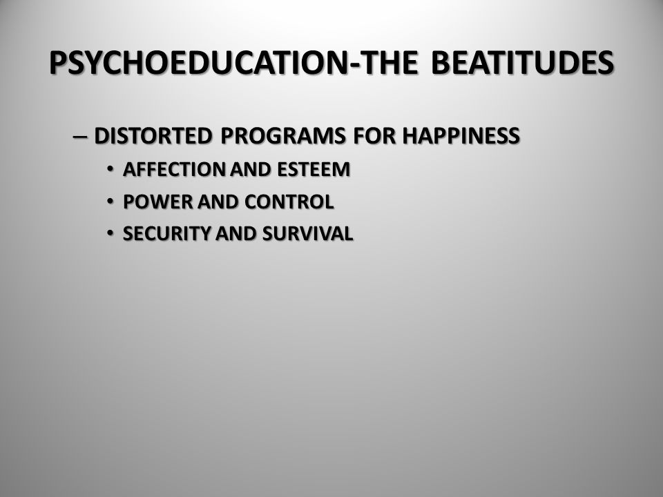 PSYCHOEDUCATION-THE BEATITUDES – DISTORTED PROGRAMS FOR HAPPINESS AFFECTION AND ESTEEM AFFECTION AND ESTEEM POWER AND CONTROL POWER AND CONTROL SECURI