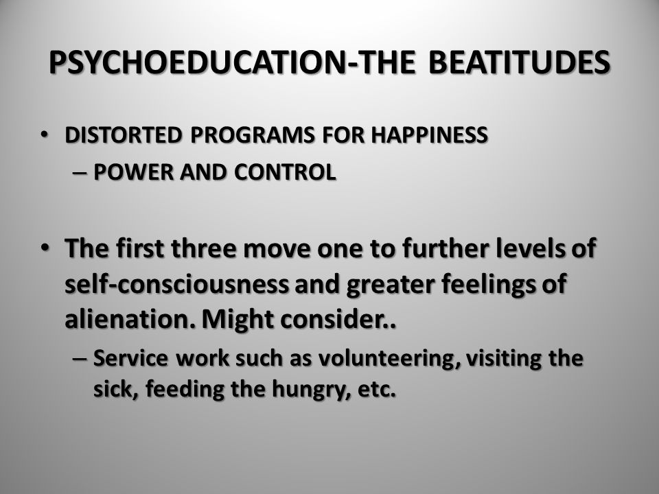 PSYCHOEDUCATION-THE BEATITUDES DISTORTED PROGRAMS FOR HAPPINESS DISTORTED PROGRAMS FOR HAPPINESS – POWER AND CONTROL The first three move one to furth