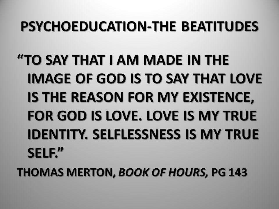 """PSYCHOEDUCATION-THE BEATITUDES """"TO SAY THAT I AM MADE IN THE IMAGE OF GOD IS TO SAY THAT LOVE IS THE REASON FOR MY EXISTENCE, FOR GOD IS LOVE. LOVE IS"""