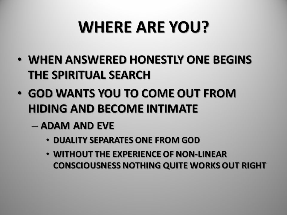 WHERE ARE YOU? WHEN ANSWERED HONESTLY ONE BEGINS THE SPIRITUAL SEARCH WHEN ANSWERED HONESTLY ONE BEGINS THE SPIRITUAL SEARCH GOD WANTS YOU TO COME OUT