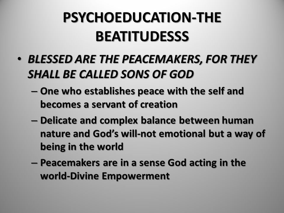 PSYCHOEDUCATION-THE BEATITUDESSS BLESSED ARE THE PEACEMAKERS, FOR THEY SHALL BE CALLED SONS OF GOD BLESSED ARE THE PEACEMAKERS, FOR THEY SHALL BE CALL