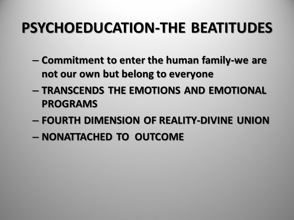 PSYCHOEDUCATION-THE BEATITUDES – Commitment to enter the human family-we are not our own but belong to everyone – TRANSCENDS THE EMOTIONS AND EMOTIONA