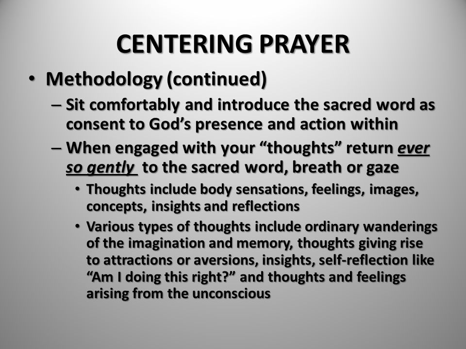 CENTERING PRAYER Methodology (continued) Methodology (continued) – Sit comfortably and introduce the sacred word as consent to God's presence and acti