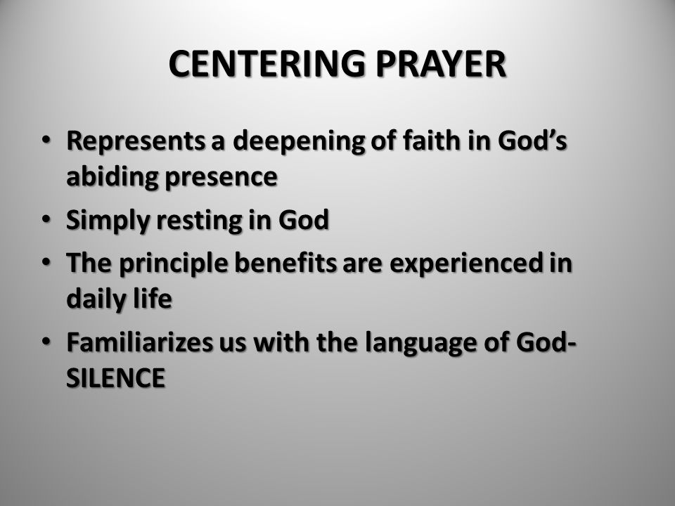 CENTERING PRAYER Represents a deepening of faith in God's abiding presence Represents a deepening of faith in God's abiding presence Simply resting in