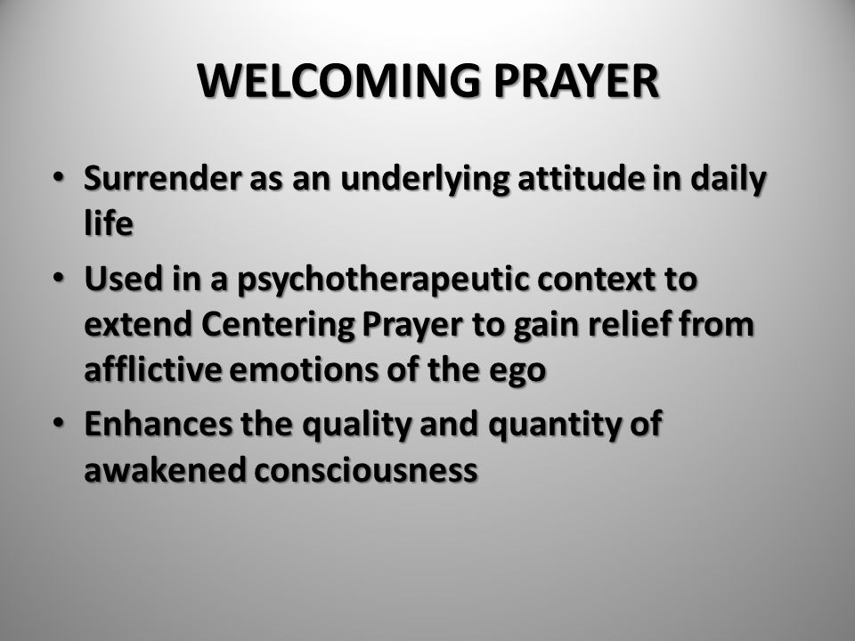 WELCOMING PRAYER Surrender as an underlying attitude in daily life Surrender as an underlying attitude in daily life Used in a psychotherapeutic conte