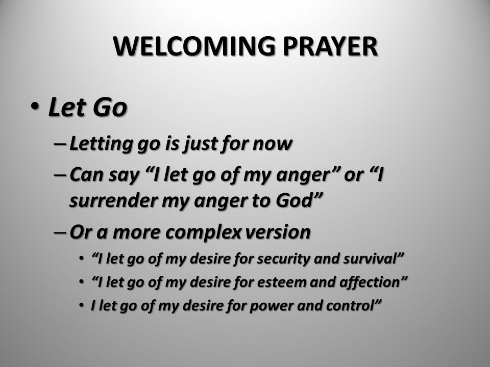 """WELCOMING PRAYER Let Go Let Go – Letting go is just for now – Can say """"I let go of my anger"""" or """"I surrender my anger to God"""" – Or a more complex vers"""