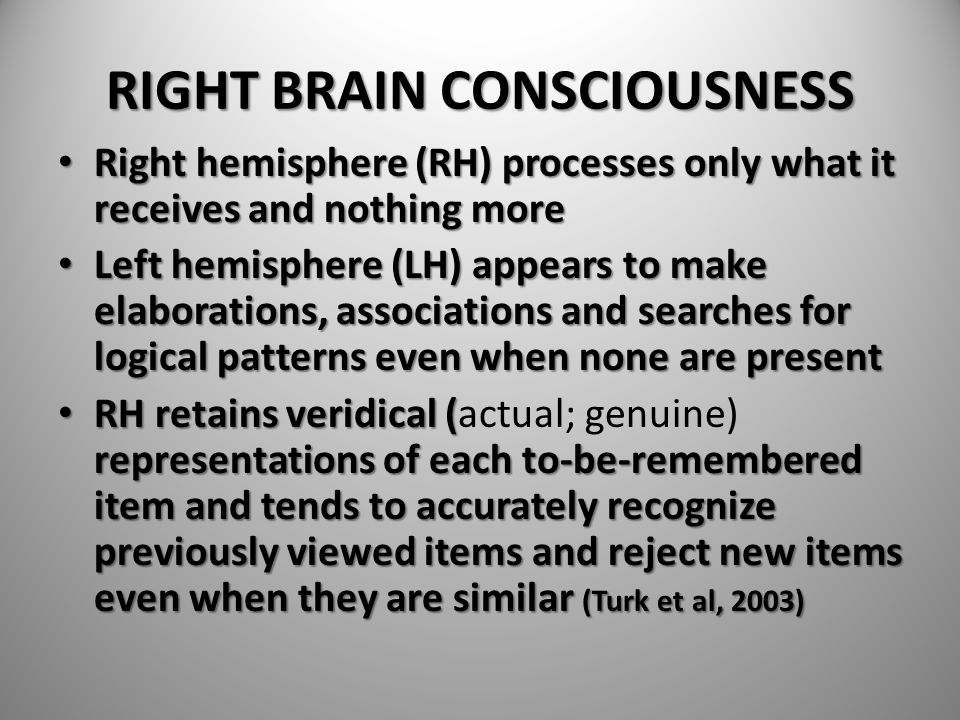 RIGHT BRAIN CONSCIOUSNESS Right hemisphere (RH) processes only what it receives and nothing more Right hemisphere (RH) processes only what it receives