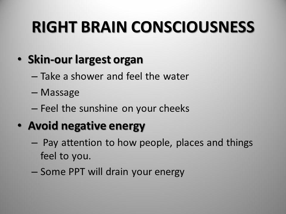 RIGHT BRAIN CONSCIOUSNESS Skin-our largest organ Skin-our largest organ – Take a shower and feel the water – Massage – Feel the sunshine on your cheek