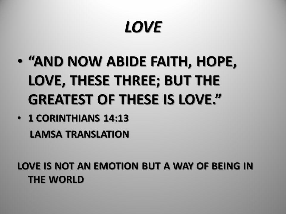 "LOVE ""AND NOW ABIDE FAITH, HOPE, LOVE, THESE THREE; BUT THE GREATEST OF THESE IS LOVE."" ""AND NOW ABIDE FAITH, HOPE, LOVE, THESE THREE; BUT THE GREATES"
