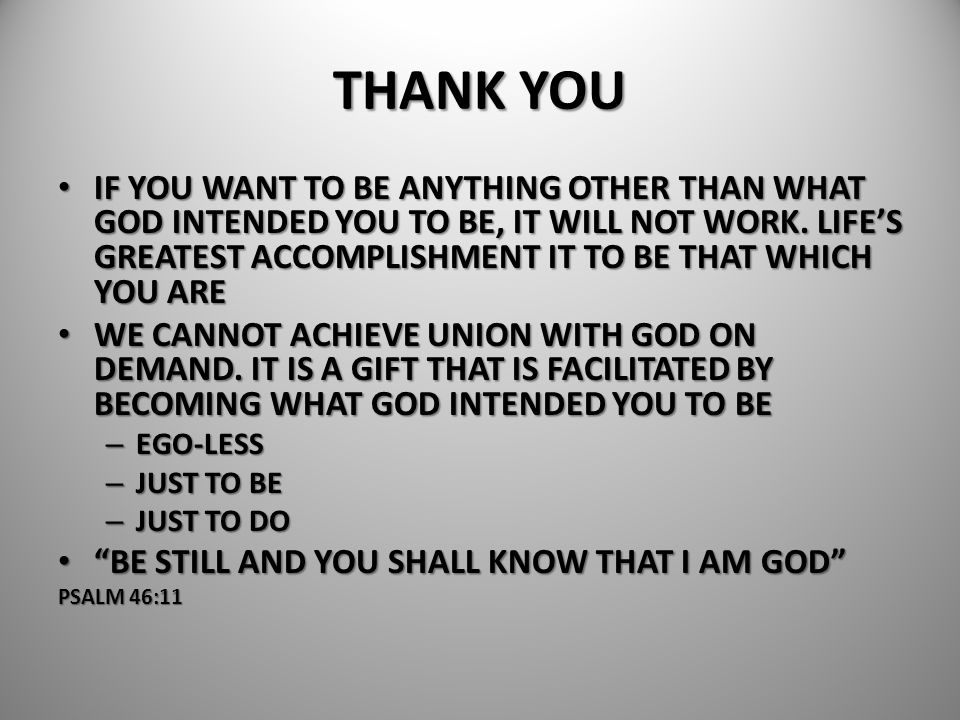 THANK YOU IF YOU WANT TO BE ANYTHING OTHER THAN WHAT GOD INTENDED YOU TO BE, IT WILL NOT WORK. LIFE'S GREATEST ACCOMPLISHMENT IT TO BE THAT WHICH YOU